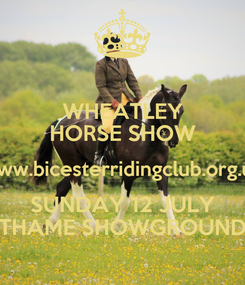 Poster: WHEATLEY HORSE SHOW www.bicesterridingclub.org.uk SUNDAY 12 JULY THAME SHOWGROUND