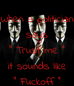 """Poster: When a politician says """" Trust me """" it sounds like """" Fuckoff """""""