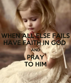 Poster: WHEN ALL ELSE FAILS HAVE FAITH IN GOD  AND PRAY TO HIM