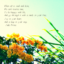 Poster: When all is said and done, We can't reverse time, So be happy with life, And go through it with a smile on your face,  Joy in your heart, And a leap in your