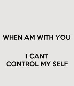 Poster: WHEN AM WITH YOU   I CANT CONTROL MY SELF