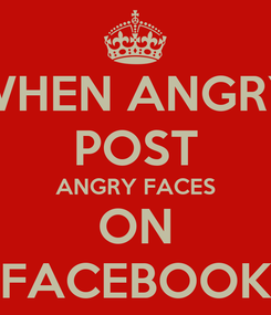 Poster: WHEN ANGRY POST ANGRY FACES ON FACEBOOK