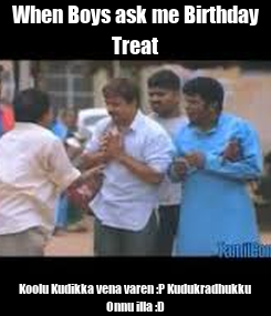 Poster: When Boys ask me Birthday Treat Koolu Kudikka vena varen :P Kudukradhukku Onnu illa :D
