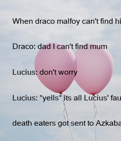 Poster: When draco malfoy can't find his mum  this happens