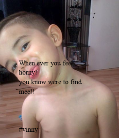 Poster: When ever you feel horny! you know were to find  mee!!    #vinny
