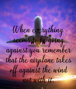 Poster: When everything  seems to be going  against you remember  that the airplane takes  off against the wind  not with it.