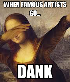 Poster: WHEN FAMOUS ARTISTS GO... DANK