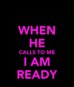 Poster: WHEN HE CALLS TO ME I AM READY