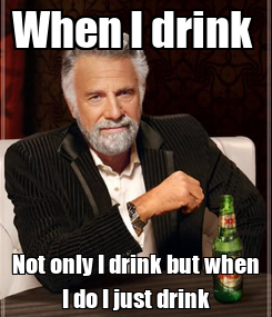 Poster: When I drink  Not only I drink but when I do I just drink