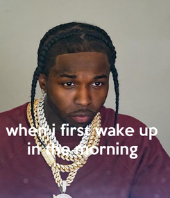 Poster:    when i first wake up  in the morning
