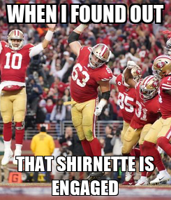 Poster: WHEN I FOUND OUT THAT SHIRNETTE IS ENGAGED