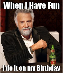 Poster: When I Have Fun I do it on my Birthday