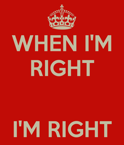 Poster: WHEN I'M RIGHT   I'M RIGHT