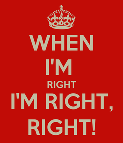 Poster: WHEN I'M  RIGHT I'M RIGHT, RIGHT!