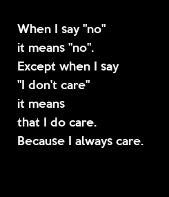 """Poster: When I say """"no""""  it means """"no"""". Except when I say  """"I don't care"""" it means  that I do care.  Because I always care."""