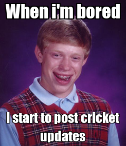 Poster: When i'm bored I start to post cricket updates