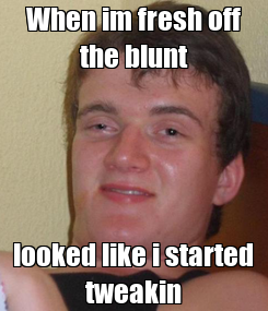 Poster: When im fresh off the blunt looked like i started tweakin