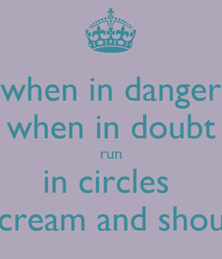 Poster: when in danger when in doubt run in circles  scream and shout