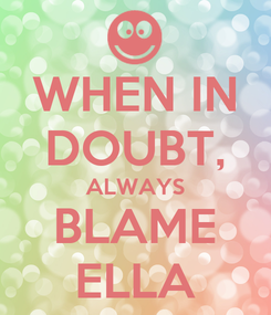 Poster: WHEN IN DOUBT, ALWAYS BLAME ELLA