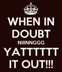 Poster: WHEN IN DOUBT NIIINNGGG YATTTTTT IT OUT!!!