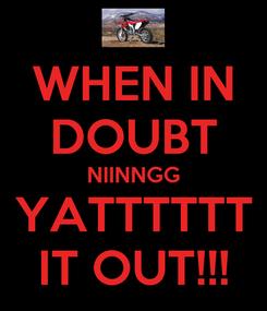 Poster: WHEN IN DOUBT NIINNGG YATTTTTT IT OUT!!!