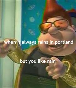 Poster: when it always rains in portland    but you like rain