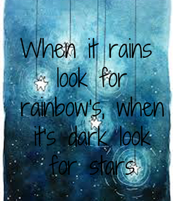 Poster: When it rains  look for  rainbow's, when  it's dark look  for stars