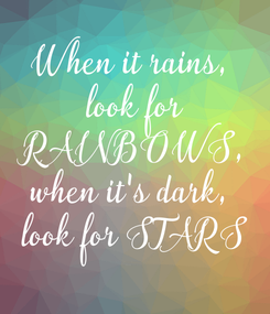 Poster: When it rains,  look for  RAINBOWS,  when it's dark,  look for STARS