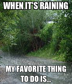 Poster: WHEN IT'S RAINING MY FAVORITE THING TO DO IS...