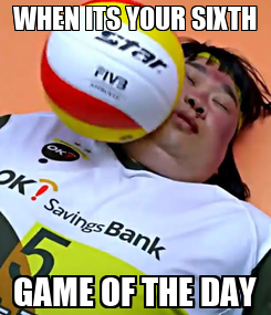 Poster: WHEN ITS YOUR SIXTH GAME OF THE DAY