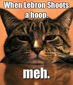 Poster: When Lebron Shoots a hoop.
