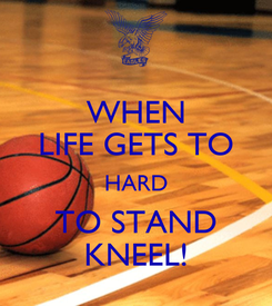 Poster: WHEN LIFE GETS TO HARD TO STAND KNEEL!