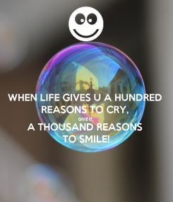 Poster: WHEN LIFE GIVES U A HUNDRED REASONS TO CRY, GIVE IT, A THOUSAND REASONS TO SMILE!