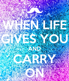 Poster: WHEN LIFE GIVES YOU AND CARRY ON