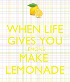 Poster: WHEN LIFE GIVES YOU LEMONS MAKE  LEMONADE