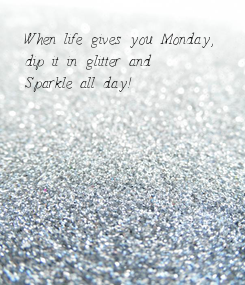 Poster: When life gives you Monday,  dip it in glitter and  Sparkle all day!