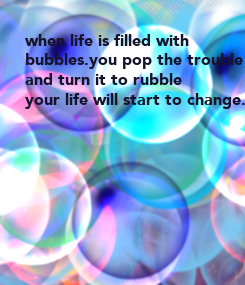 Poster: when life is filled with bubbles.you pop the trouble and turn it to rubble your life will start to change.