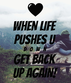Poster: WHEN LIFE  PUSHES U  D   O   W   N GET BACK  UP AGAIN!