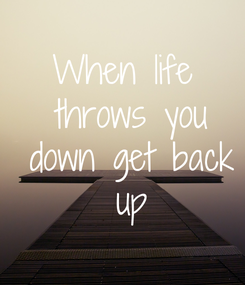 Poster: When life  throws you  down get back  up