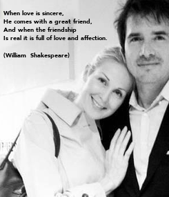 Poster: When love is sincere,  He comes with a great friend,  And when the friendship  Is real it is full of love and affection.  (William  Shakespeare)