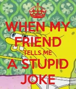 Poster: WHEN MY FRIEND TELLS ME A STUPID JOKE