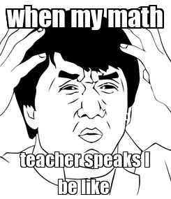 Poster: when my math teacher speaks I be like