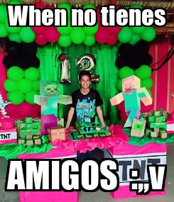 Poster: When no tienes AMIGOS  :,,v