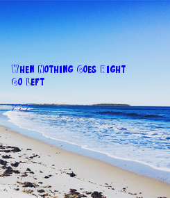 Poster:     When Nothing Goes Right Go Left.  XXX
