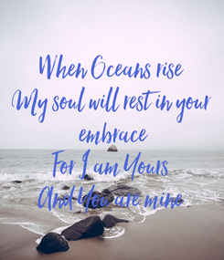 Poster: When Oceans rise My soul will rest in your  embrace For I am Yours And You are mine