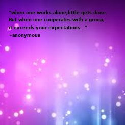 """Poster: """"when one works alone,little gets done. But when one cooperates with a group,  it exceeds your expectations..."""" ~anonymous"""