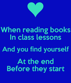 Poster:  When reading books  In class lessons And you find yourself At the end Before they start
