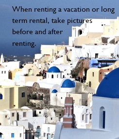 Poster: When renting a vacation or long  term rental, take pictures  before and after  renting.
