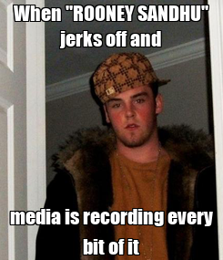 """Poster: When """"ROONEY SANDHU"""" jerks off and media is recording every bit of it"""