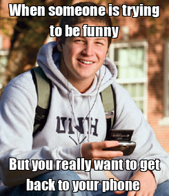 Poster: When someone is trying to be funny But you really want to get back to your phone